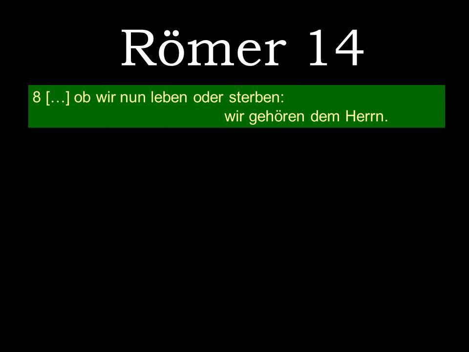 Römer 14 8 […] ob wir nun leben oder sterben: wir gehören dem Herrn.